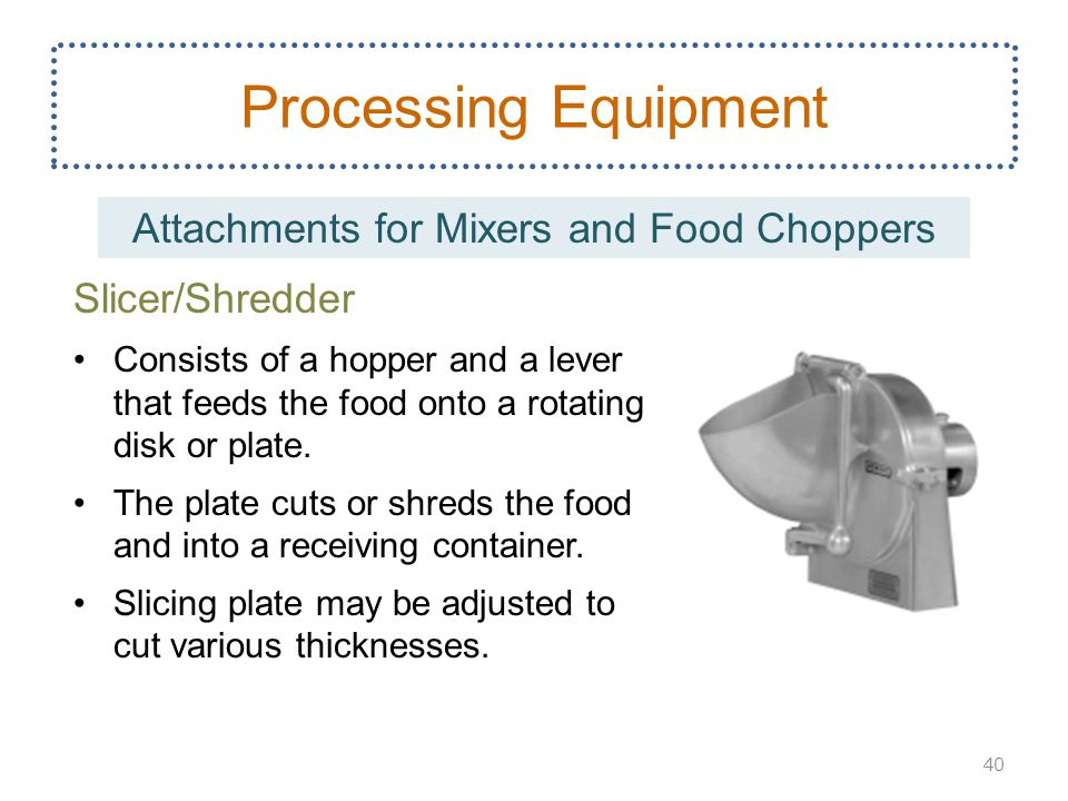 Slicer/Shredder Consists of a hopper and a lever that feeds the food onto a rotating disk or plate. The plate cuts or shreds the food and into a recei
