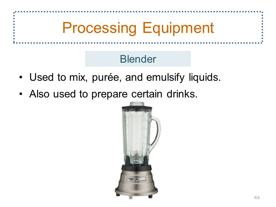 Used to mix, purée, and emulsify liquids. Also used to prepare certain drinks. 44 Processing Equipment Blender