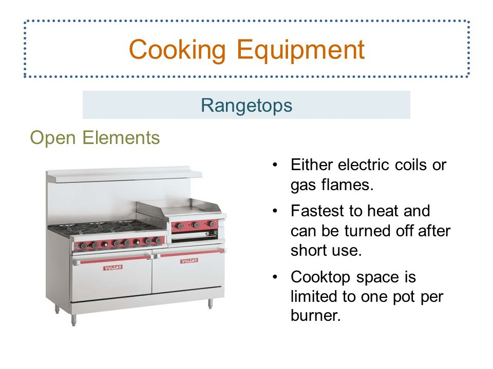 Open Elements 9 Cooking Equipment Rangetops Either electric coils or gas flames. Fastest to heat and can be turned off after short use. Cooktop space