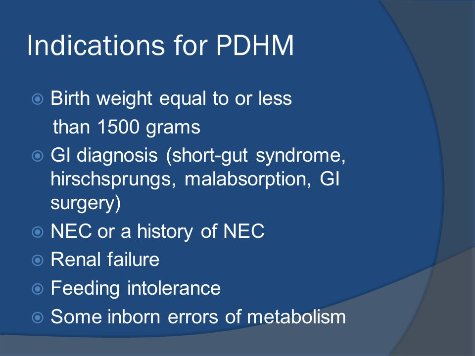 Indications for PDHM  Birth weight equal to or less than 1500 grams  GI diagnosis (short-gut syndrome, hirschsprungs, malabsorption, GI surgery)  NEC or a history of NEC  Renal failure  Feeding intolerance  Some inborn errors of metabolism