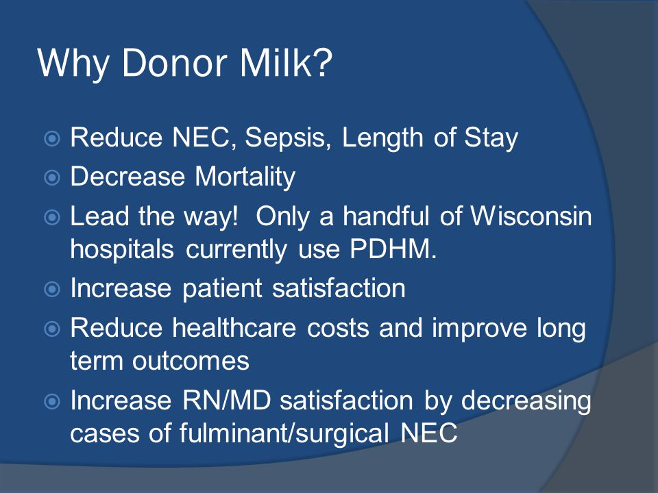 Why Donor Milk.  Reduce NEC, Sepsis, Length of Stay  Decrease Mortality  Lead the way.