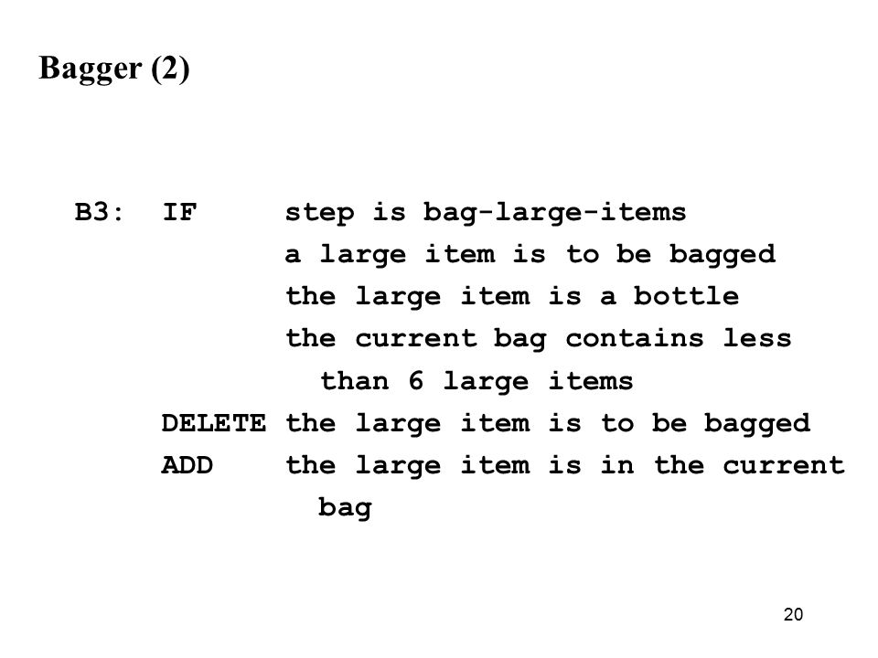 20 Bagger (2) B3: IF step is bag-large-items a large item is to be bagged the large item is a bottle the current bag contains less than 6 large items DELETE the large item is to be bagged ADD the large item is in the current bag