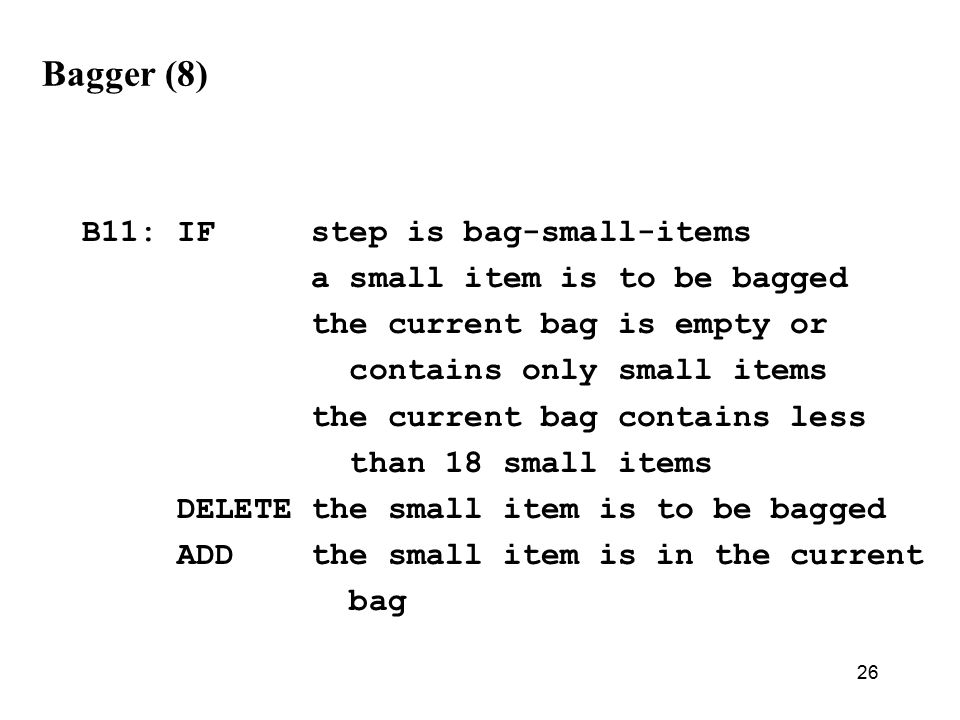 26 Bagger (8) B11: IF step is bag-small-items a small item is to be bagged the current bag is empty or contains only small items the current bag contains less than 18 small items DELETE the small item is to be bagged ADD the small item is in the current bag