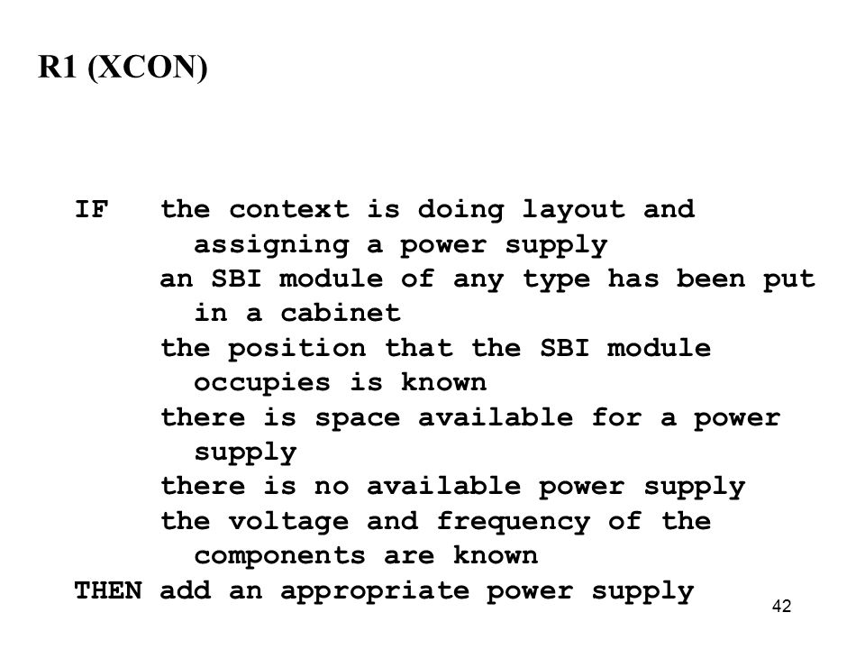 42 R1 (XCON) IF the context is doing layout and assigning a power supply an SBI module of any type has been put in a cabinet the position that the SBI module occupies is known there is space available for a power supply there is no available power supply the voltage and frequency of the components are known THEN add an appropriate power supply