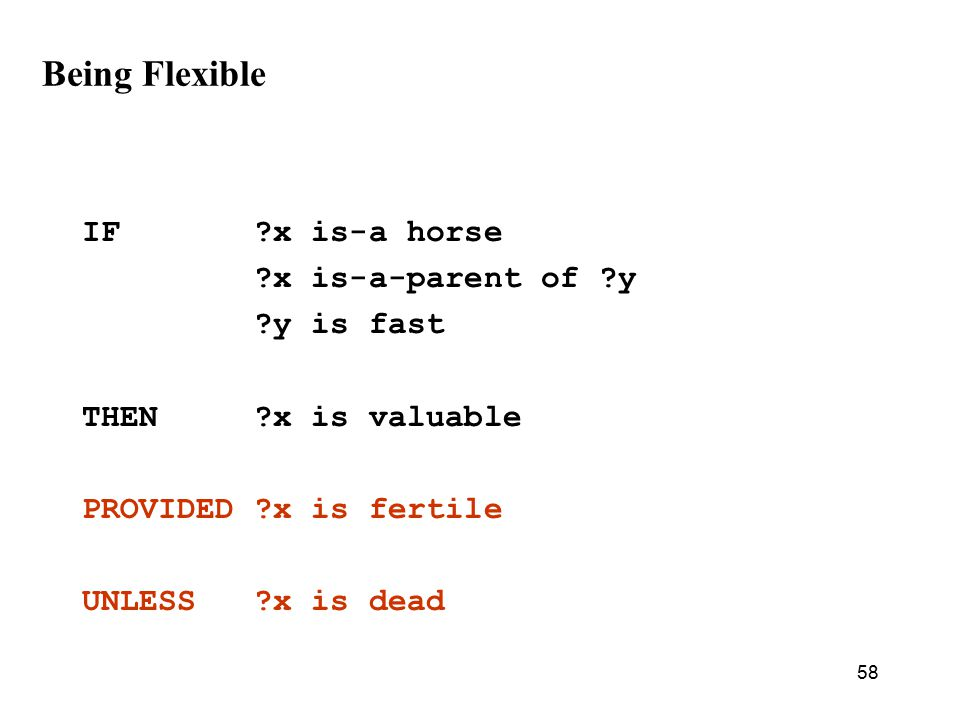 58 Being Flexible IF x is-a horse x is-a-parent of y y is fast THEN x is valuable PROVIDED x is fertile UNLESS x is dead