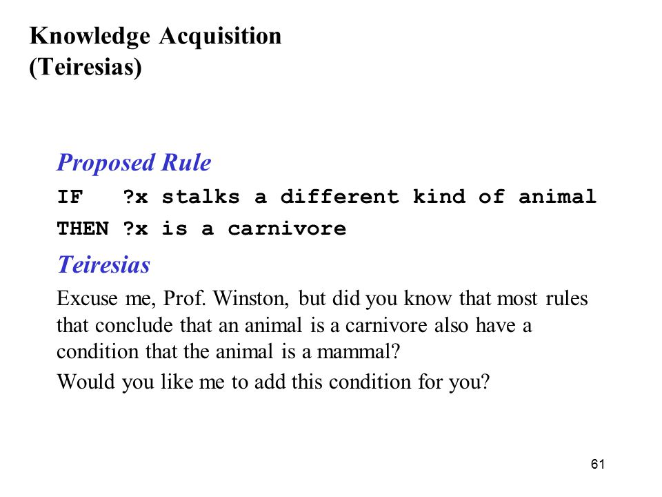 61 Knowledge Acquisition (Teiresias) Proposed Rule IF x stalks a different kind of animal THEN x is a carnivore Teiresias Excuse me, Prof.