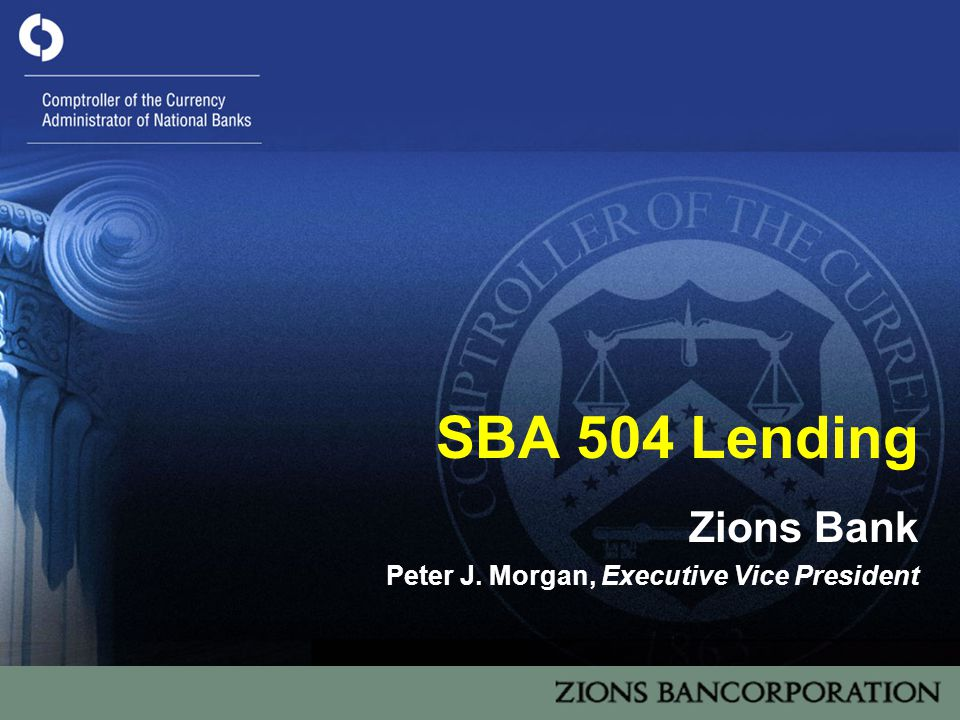 1 SBA 504 Lending Zions Bank Peter J. Morgan, Executive Vice President