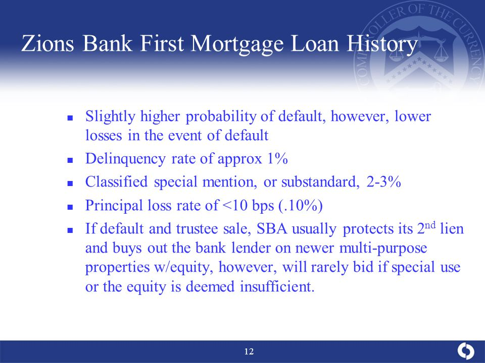 12 Zions Bank First Mortgage Loan History Slightly higher probability of default, however, lower losses in the event of default Delinquency rate of approx 1% Classified special mention, or substandard, 2-3% Principal loss rate of <10 bps (.10%) If default and trustee sale, SBA usually protects its 2 nd lien and buys out the bank lender on newer multi-purpose properties w/equity, however, will rarely bid if special use or the equity is deemed insufficient.