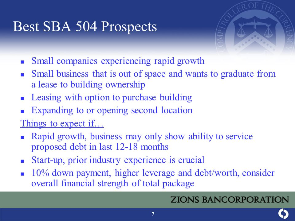 7 Best SBA 504 Prospects Small companies experiencing rapid growth Small business that is out of space and wants to graduate from a lease to building ownership Leasing with option to purchase building Expanding to or opening second location Things to expect if… Rapid growth, business may only show ability to service proposed debt in last 12-18 months Start-up, prior industry experience is crucial 10% down payment, higher leverage and debt/worth, consider overall financial strength of total package