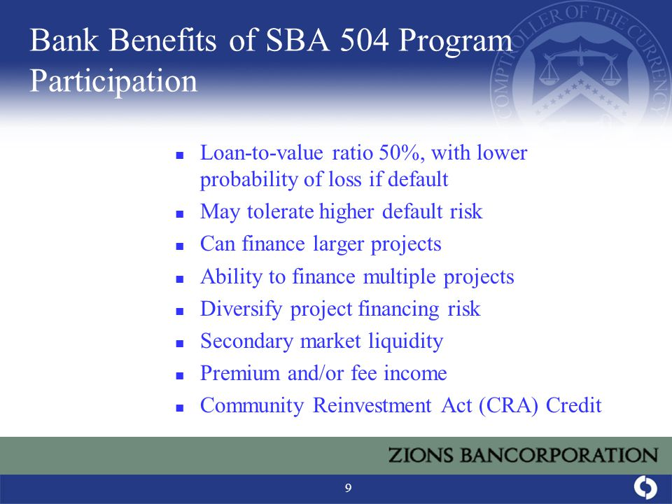 9 Bank Benefits of SBA 504 Program Participation Loan-to-value ratio 50%, with lower probability of loss if default May tolerate higher default risk Can finance larger projects Ability to finance multiple projects Diversify project financing risk Secondary market liquidity Premium and/or fee income Community Reinvestment Act (CRA) Credit