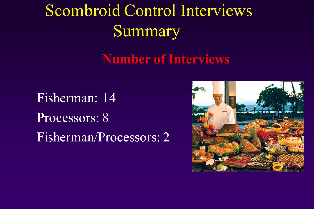 Scombroid Control Interviews Summary Types of Fish u Yellowfin tuna, Yellowtail tuna, Albacore Tuna, Bluefin Tuna u Spanish mackerel u Mahi