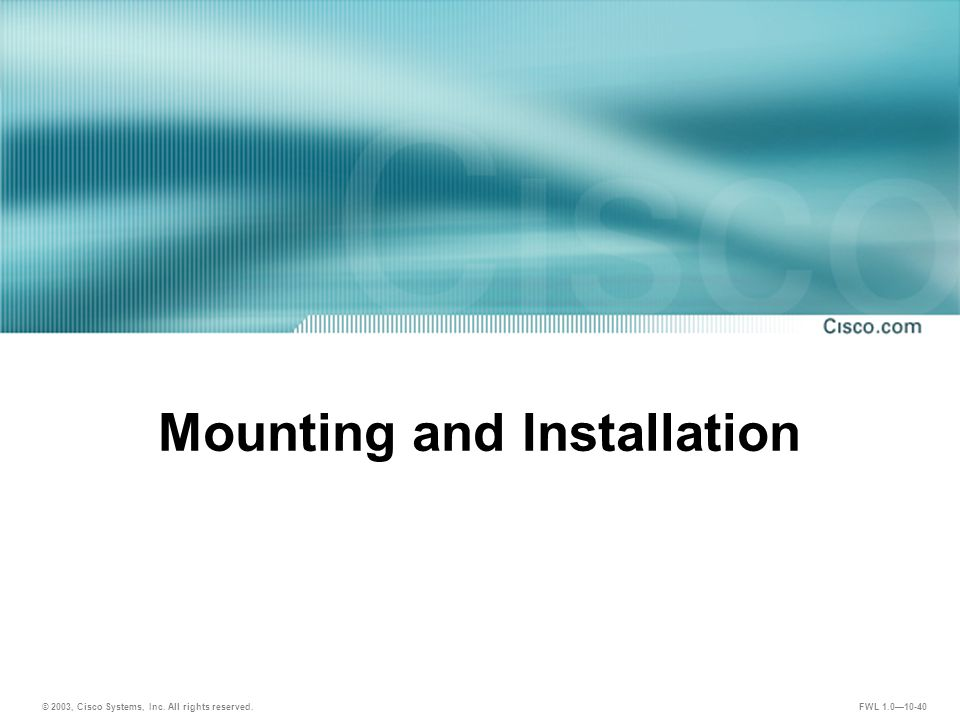 © 2003, Cisco Systems, Inc. All rights reserved. FWL 1.0—10-40 Mounting and Installation
