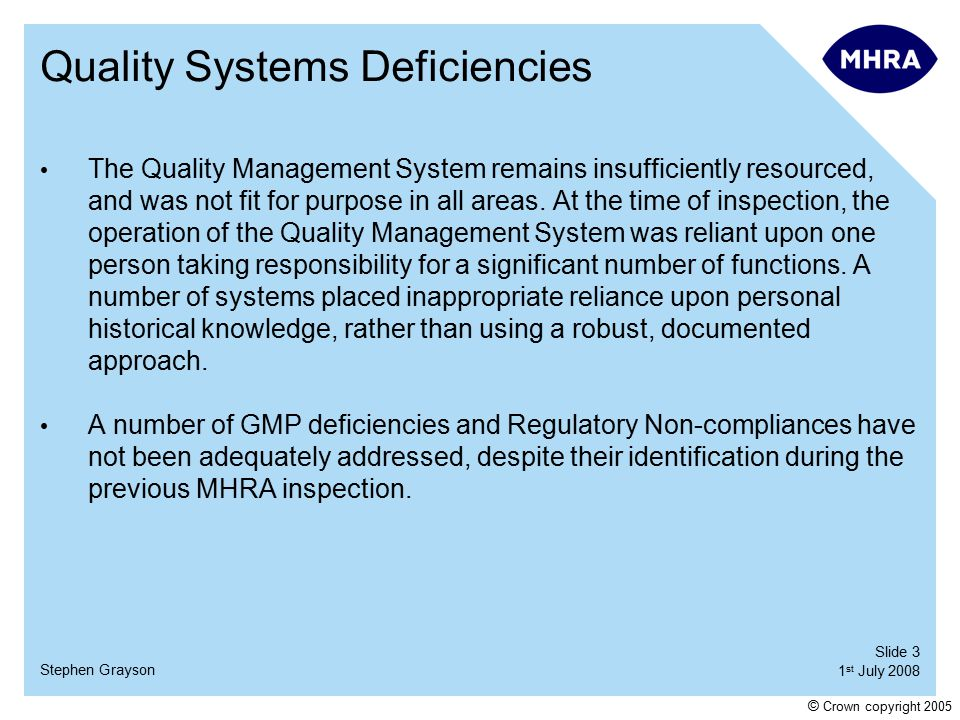 Slide 3 1 st July 2008 Stephen Grayson © Crown copyright 2005 Quality Systems Deficiencies The Quality Management System remains insufficiently resourced, and was not fit for purpose in all areas.