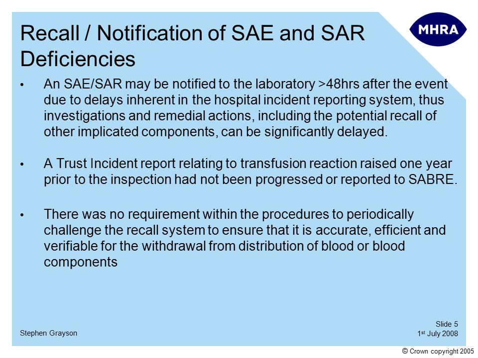 Slide 5 1 st July 2008 Stephen Grayson © Crown copyright 2005 Recall / Notification of SAE and SAR Deficiencies An SAE/SAR may be notified to the laboratory >48hrs after the event due to delays inherent in the hospital incident reporting system, thus investigations and remedial actions, including the potential recall of other implicated components, can be significantly delayed.