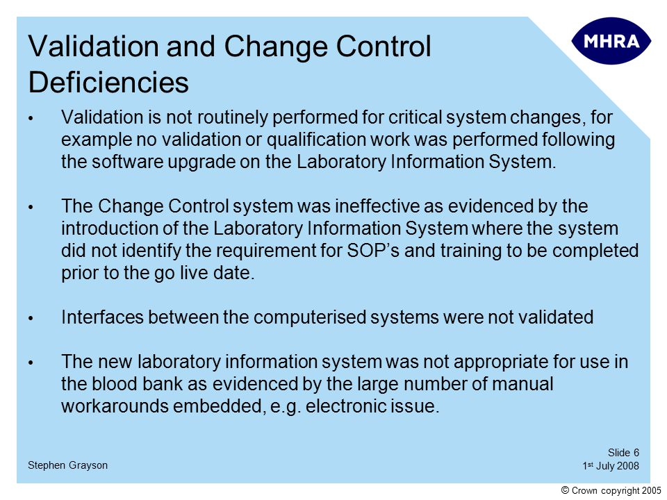 Slide 6 1 st July 2008 Stephen Grayson © Crown copyright 2005 Validation and Change Control Deficiencies Validation is not routinely performed for critical system changes, for example no validation or qualification work was performed following the software upgrade on the Laboratory Information System.