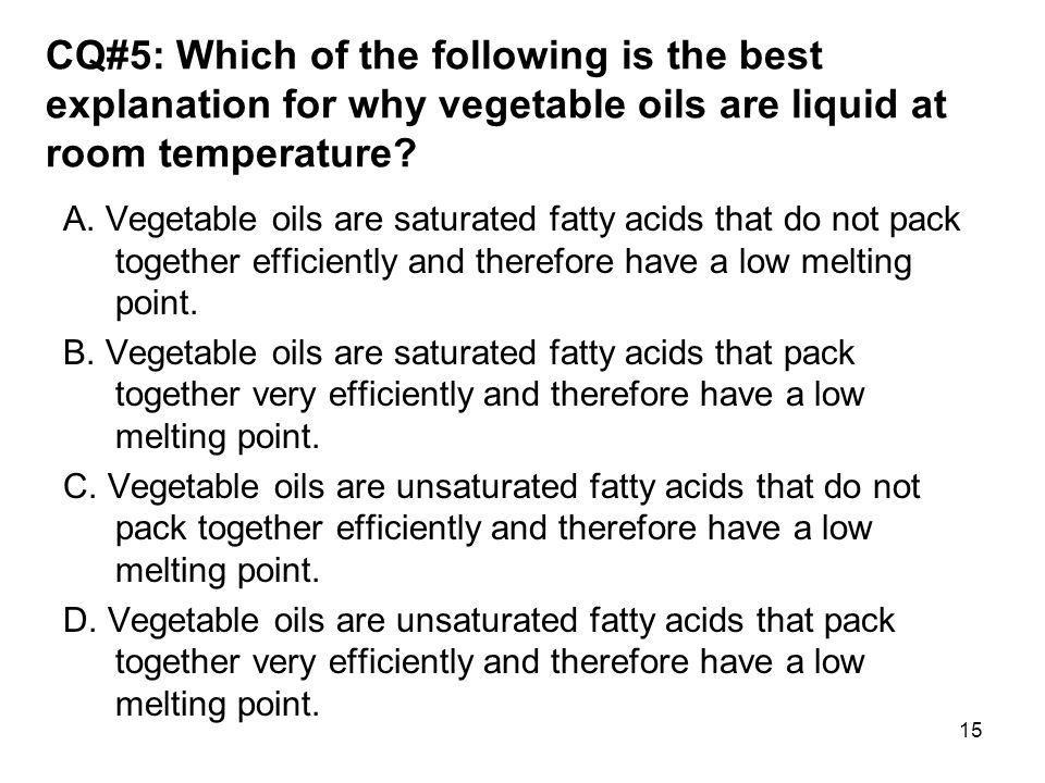 CQ#5: Which of the following is the best explanation for why vegetable oils are liquid at room temperature? A. Vegetable oils are saturated fatty acid