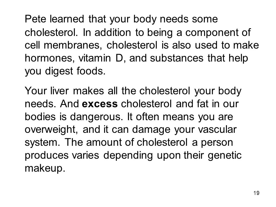 Pete learned that your body needs some cholesterol. In addition to being a component of cell membranes, cholesterol is also used to make hormones, vit