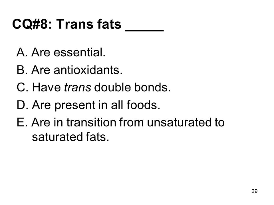 CQ#8: Trans fats _____ A. Are essential. B. Are antioxidants. C. Have trans double bonds. D. Are present in all foods. E. Are in transition from unsat