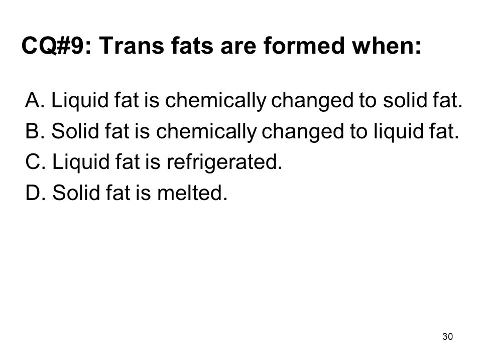 CQ#9: Trans fats are formed when: A. Liquid fat is chemically changed to solid fat. B. Solid fat is chemically changed to liquid fat. C. Liquid fat is