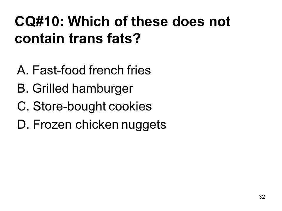 CQ#10: Which of these does not contain trans fats? A. Fast-food french fries B. Grilled hamburger C. Store-bought cookies D. Frozen chicken nuggets 32