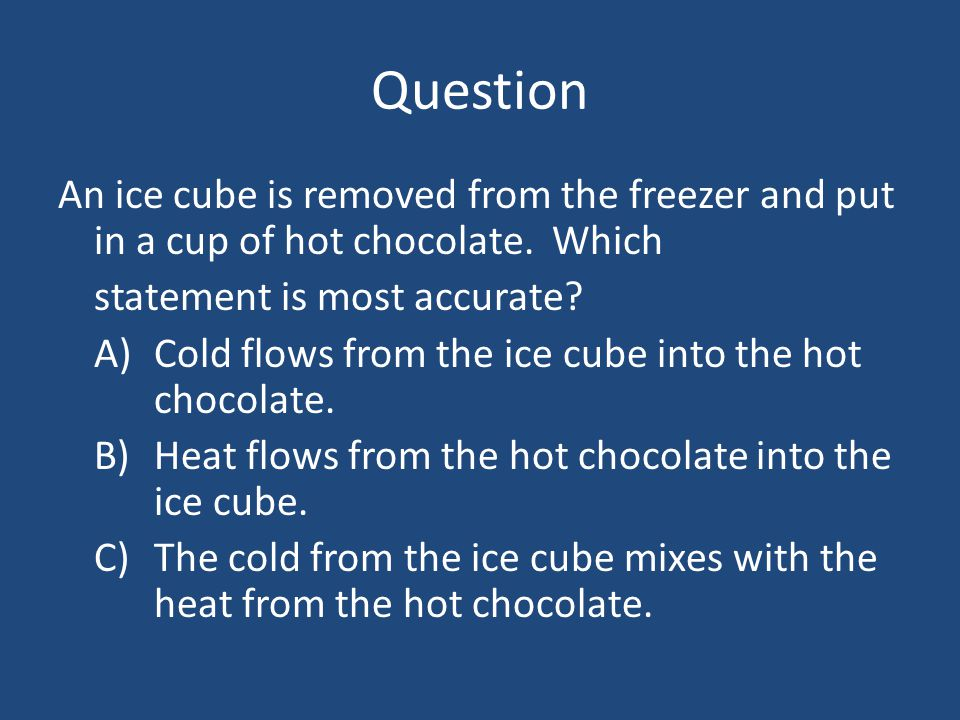 Question An ice cube is removed from the freezer and put in a cup of hot chocolate. Which statement is most accurate? A)Cold flows from the ice cube i