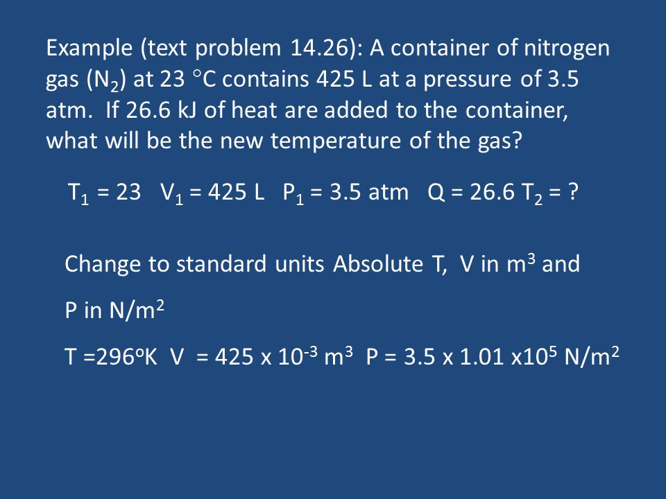 Example (text problem 14.26): A container of nitrogen gas (N 2 ) at 23  C contains 425 L at a pressure of 3.5 atm. If 26.6 kJ of heat are added to th