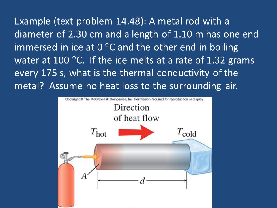 Example (text problem 14.48): A metal rod with a diameter of 2.30 cm and a length of 1.10 m has one end immersed in ice at 0  C and the other end in