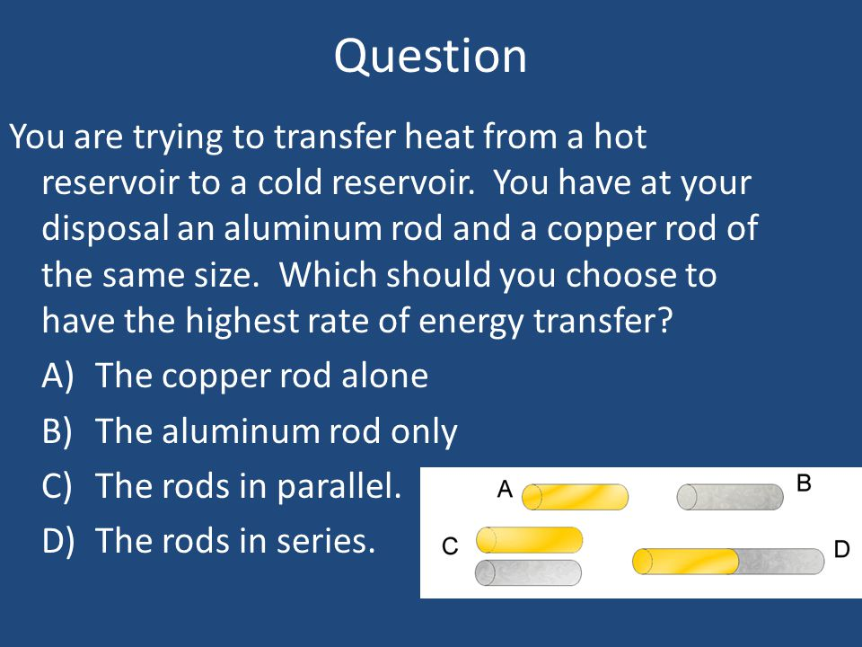 Question You are trying to transfer heat from a hot reservoir to a cold reservoir. You have at your disposal an aluminum rod and a copper rod of the s