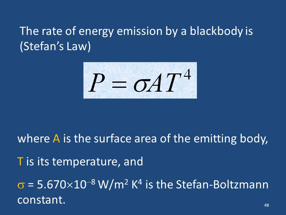 48 The rate of energy emission by a blackbody is (Stefan's Law) where A is the surface area of the emitting body, T is its temperature, and  = 5.670