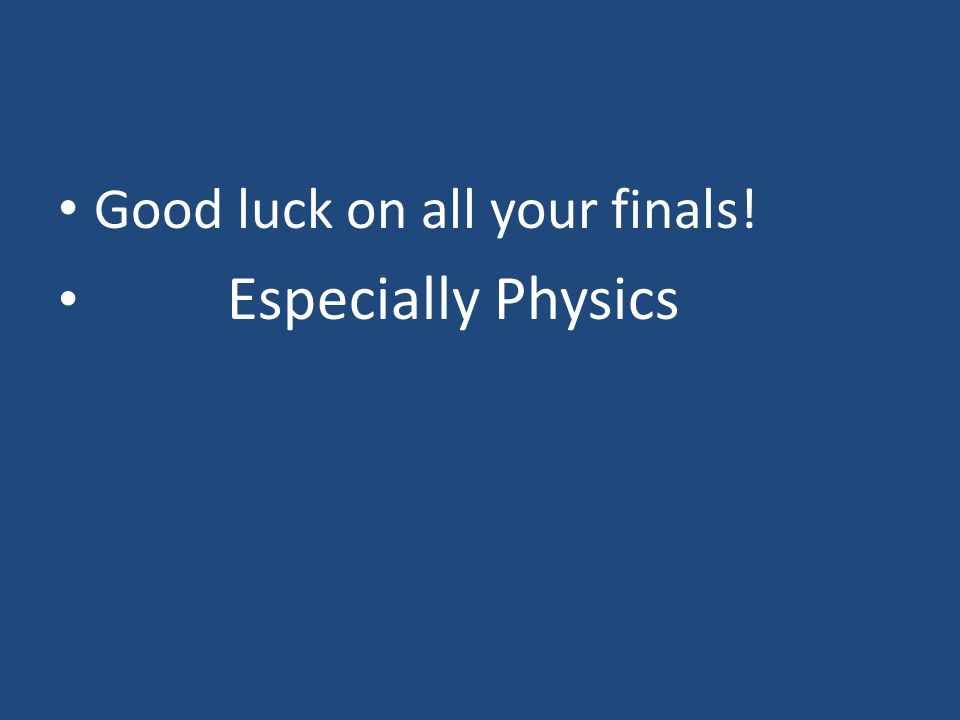 Good luck on all your finals! Especially Physics