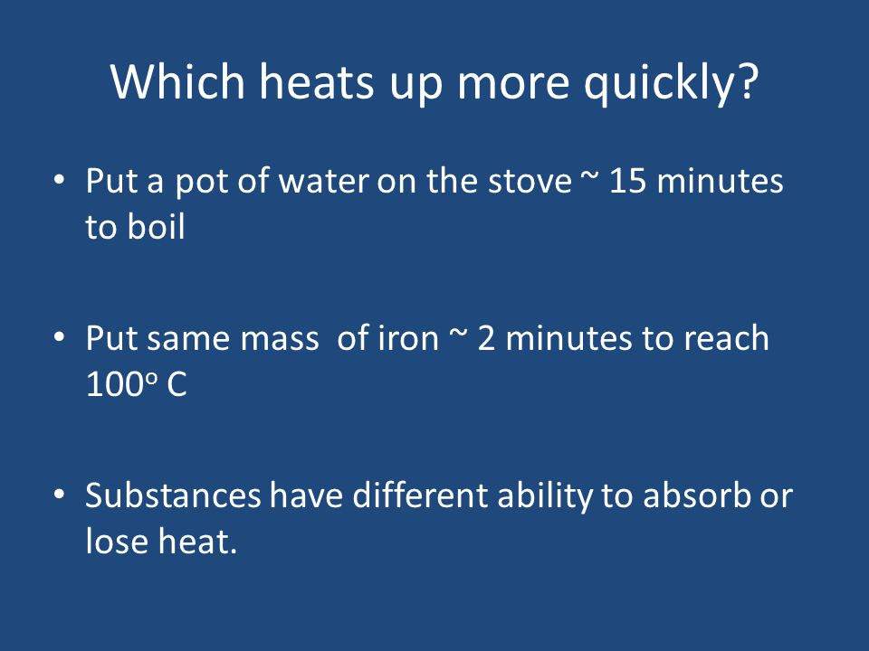 Which heats up more quickly? Put a pot of water on the stove ~ 15 minutes to boil Put same mass of iron ~ 2 minutes to reach 100 o C Substances have d