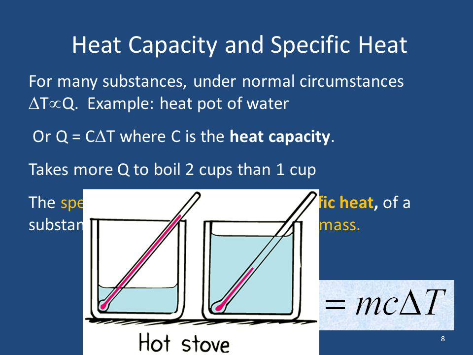 8 Heat Capacity and Specific Heat For many substances, under normal circumstances  T  Q. Example: heat pot of water Or Q = C  T where C is the heat