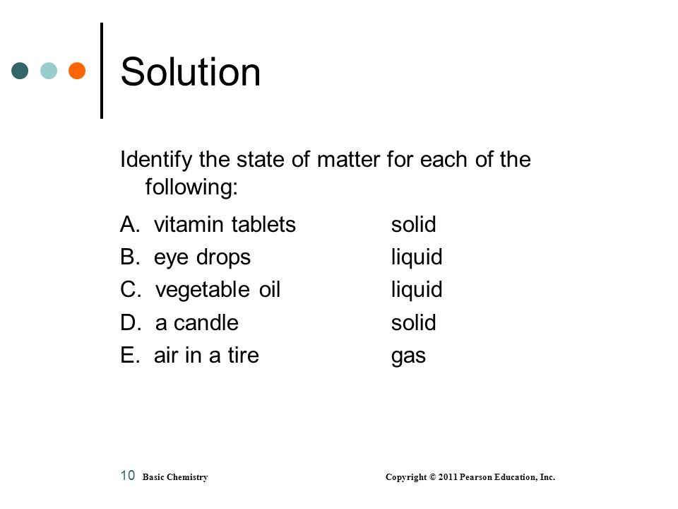 10 Solution Identify the state of matter for each of the following: A. vitamin tablets solid B. eye dropsliquid C. vegetable oil liquid D. a candle so