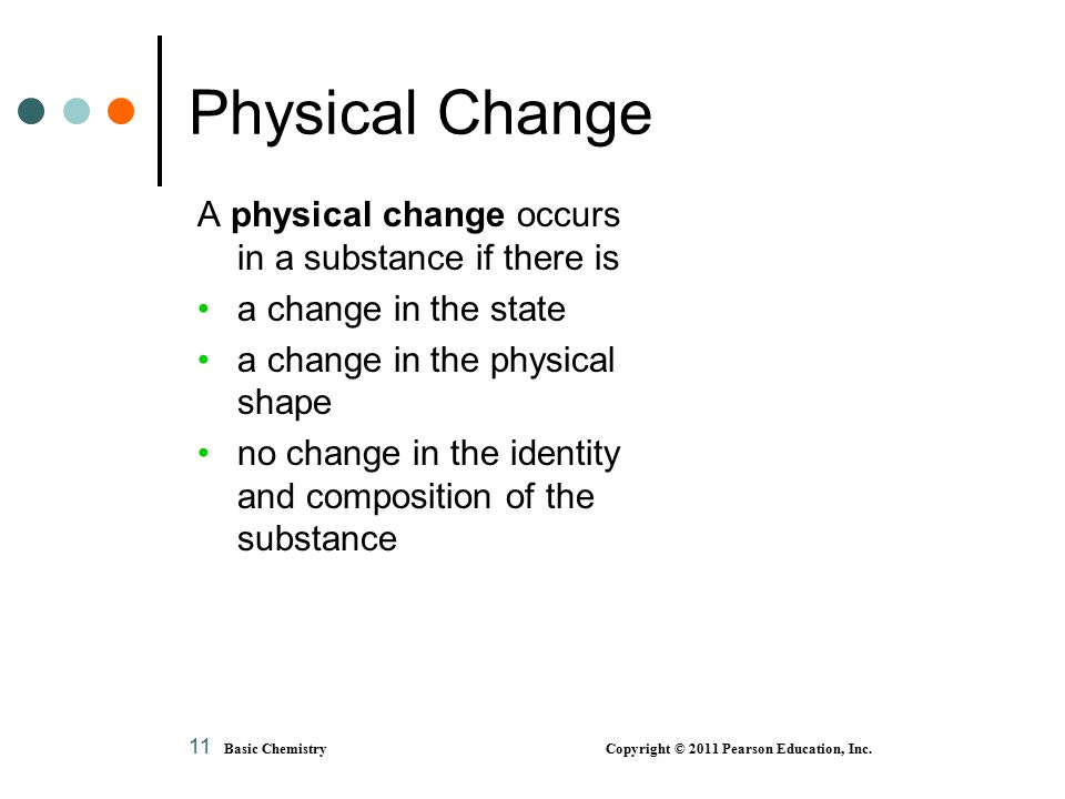 11 A physical change occurs in a substance if there is a change in the state a change in the physical shape no change in the identity and composition of the substance Physical Change Basic Chemistry Copyright © 2011 Pearson Education, Inc.