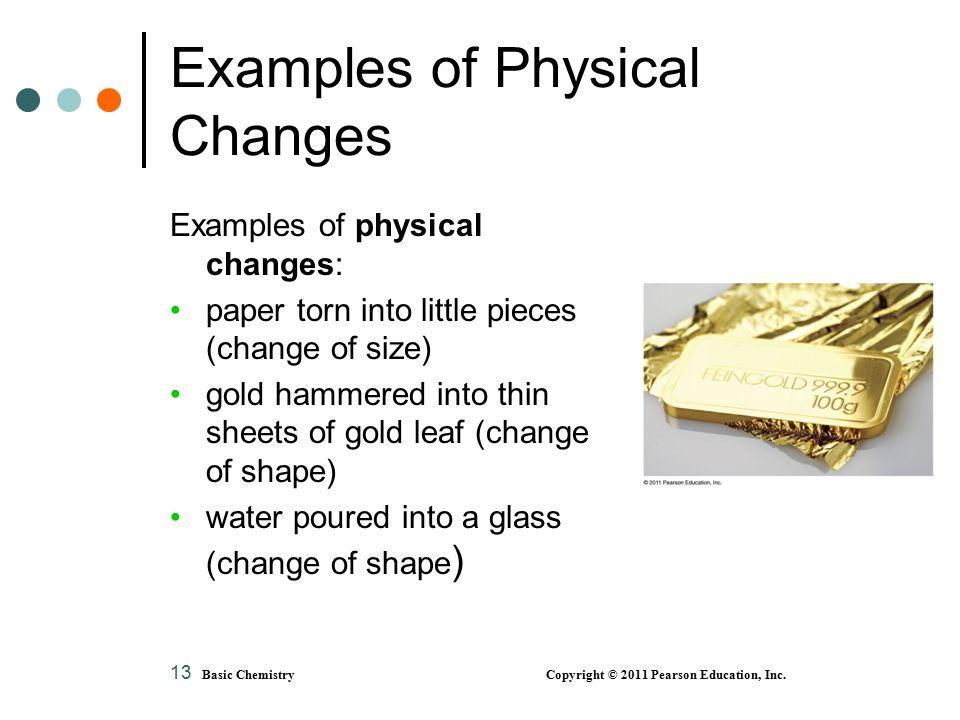 13 Examples of Physical Changes Examples of physical changes: paper torn into little pieces (change of size) gold hammered into thin sheets of gold leaf (change of shape) water poured into a glass (change of shape ) Basic Chemistry Copyright © 2011 Pearson Education, Inc.