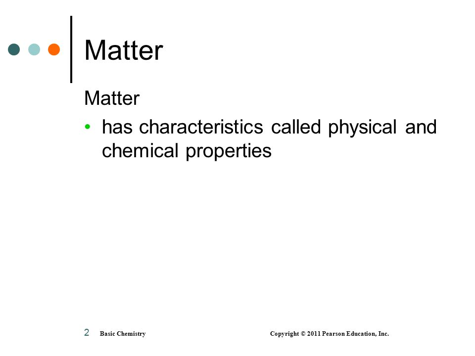 2 Matter has characteristics called physical and chemical properties Basic Chemistry Copyright © 2011 Pearson Education, Inc.