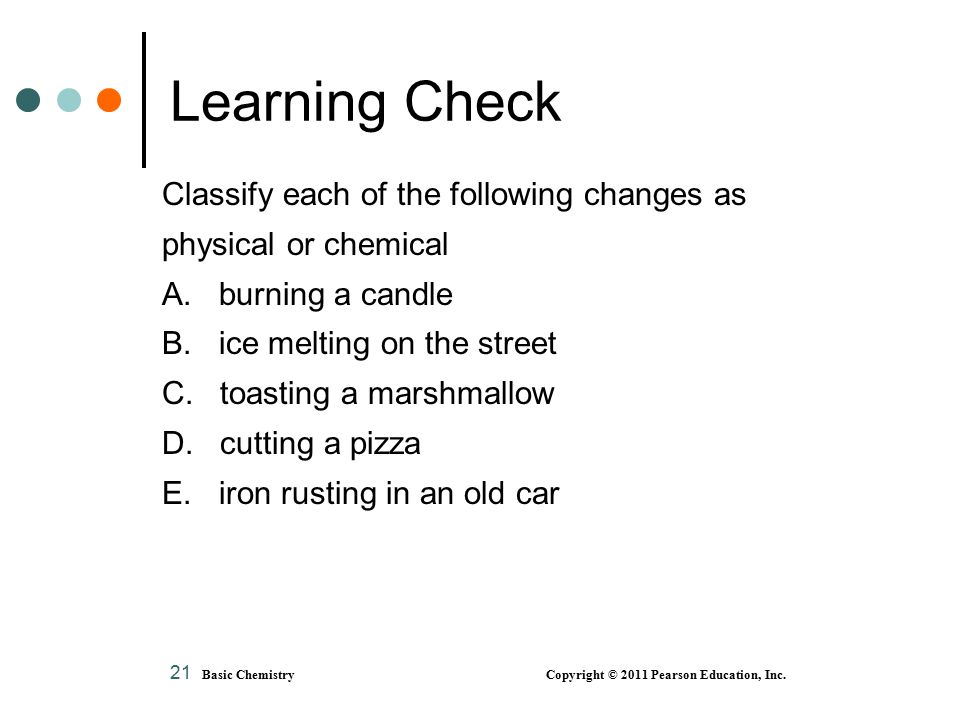 21 Classify each of the following changes as physical or chemical A. burning a candle B. ice melting on the street C. toasting a marshmallow D. cuttin