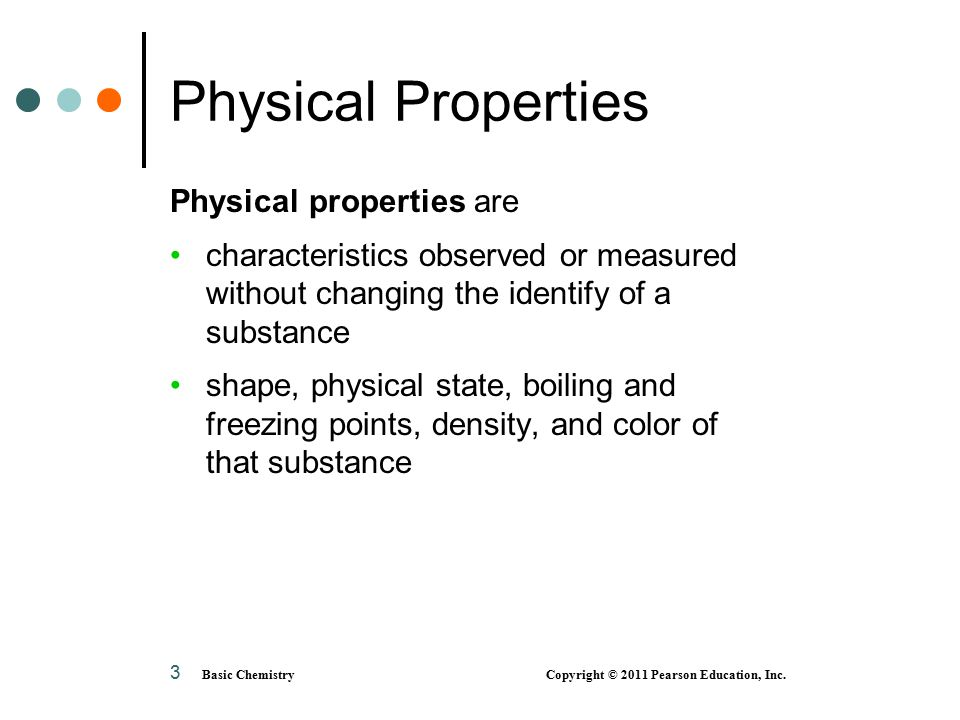 3 Physical Properties Physical properties are characteristics observed or measured without changing the identify of a substance shape, physical state, boiling and freezing points, density, and color of that substance Basic Chemistry Copyright © 2011 Pearson Education, Inc.