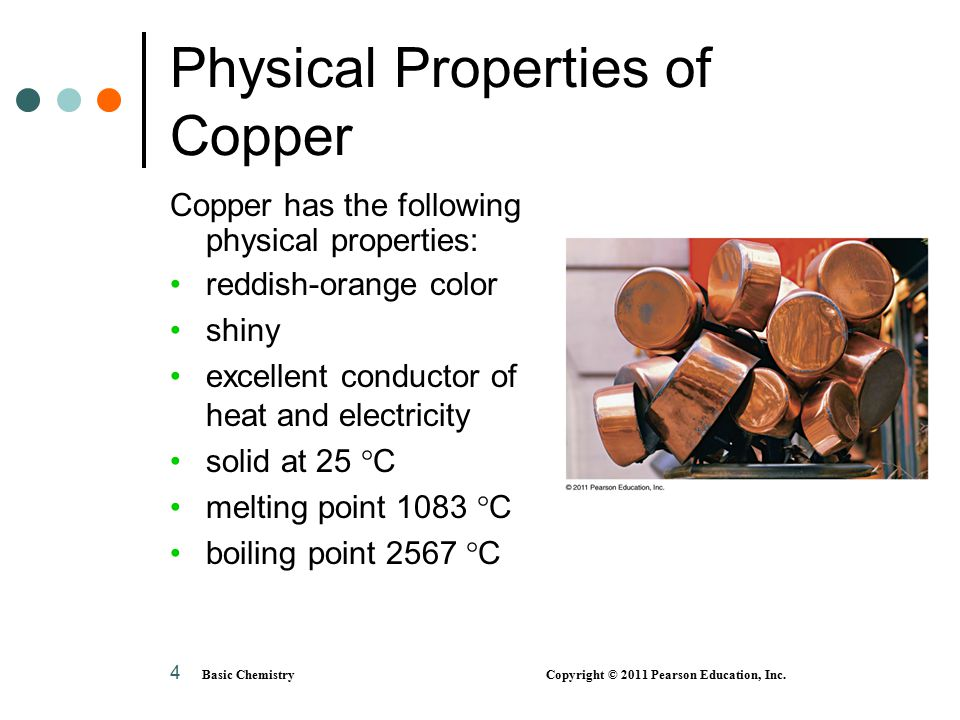 4 Physical Properties of Copper Copper has the following physical properties: reddish-orange color shiny excellent conductor of heat and electricity s