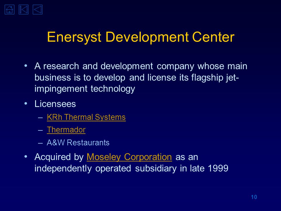 10 Enersyst Development Center A research and development company whose main business is to develop and license its flagship jet- impingement technology Licensees – KRh Thermal Systems KRh Thermal Systems – Thermador Thermador – A&W Restaurants Acquired by Moseley Corporation as an independently operated subsidiary in late 1999Moseley Corporation
