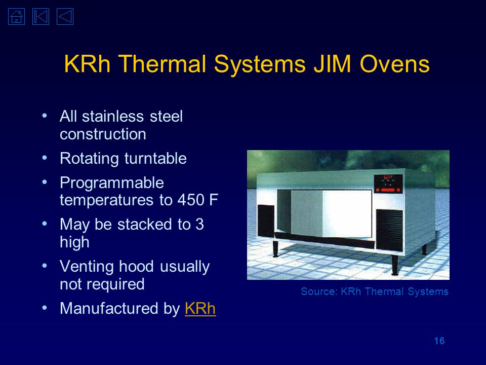 16 KRh Thermal Systems JIM Ovens All stainless steel construction Rotating turntable Programmable temperatures to 450 F May be stacked to 3 high Venting hood usually not required Manufactured by KRhKRh Source: KRh Thermal Systems