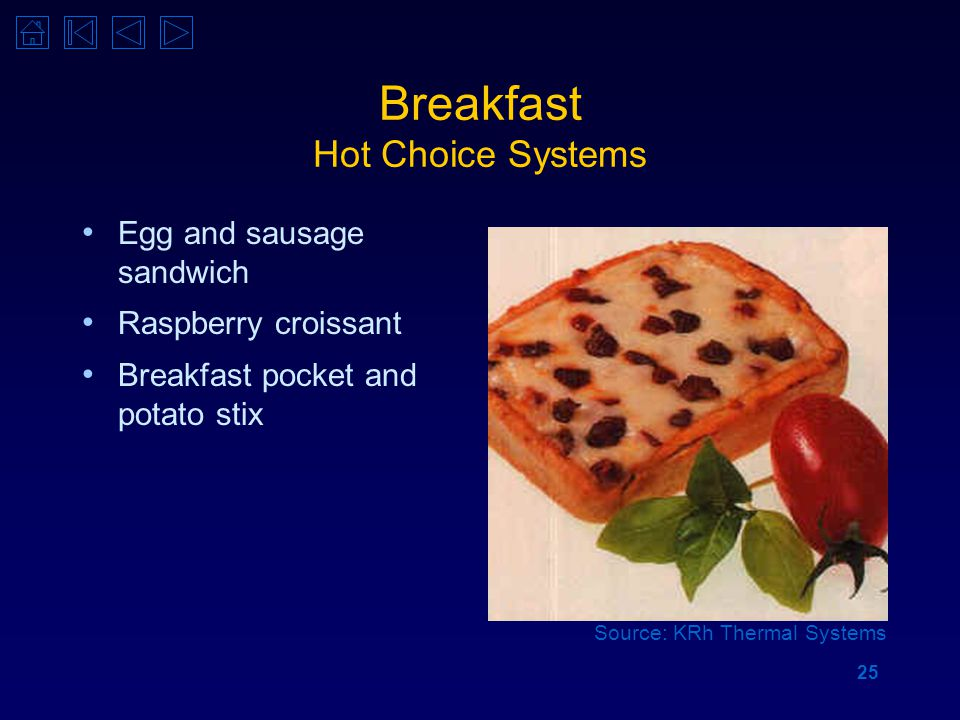 25 Breakfast Hot Choice Systems Egg and sausage sandwich Raspberry croissant Breakfast pocket and potato stix Source: KRh Thermal Systems