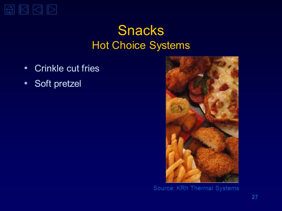 27 Snacks Hot Choice Systems Crinkle cut fries Soft pretzel Source: KRh Thermal Systems