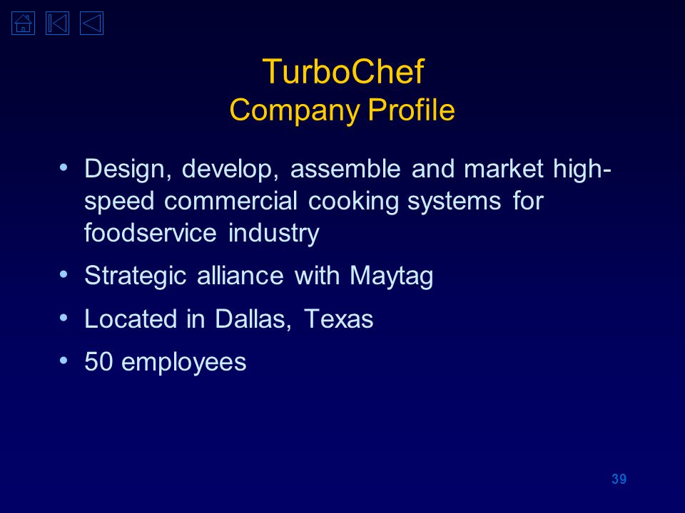 39 TurboChef Company Profile Design, develop, assemble and market high- speed commercial cooking systems for foodservice industry Strategic alliance with Maytag Located in Dallas, Texas 50 employees