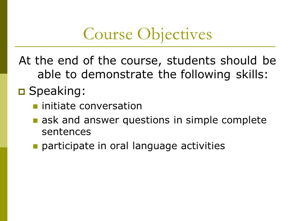 Course Objectives At the end of the course, students should be able to demonstrate the following skills:  Speaking: initiate conversation ask and ans