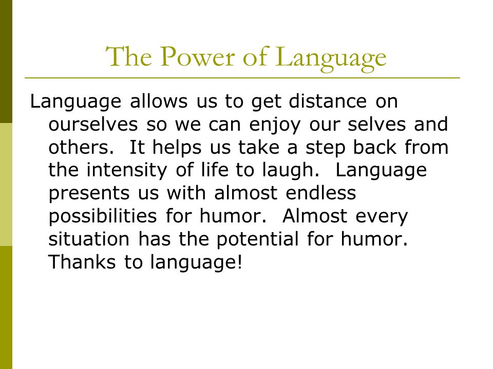 The Power of Language Language allows us to get distance on ourselves so we can enjoy our selves and others. It helps us take a step back from the int