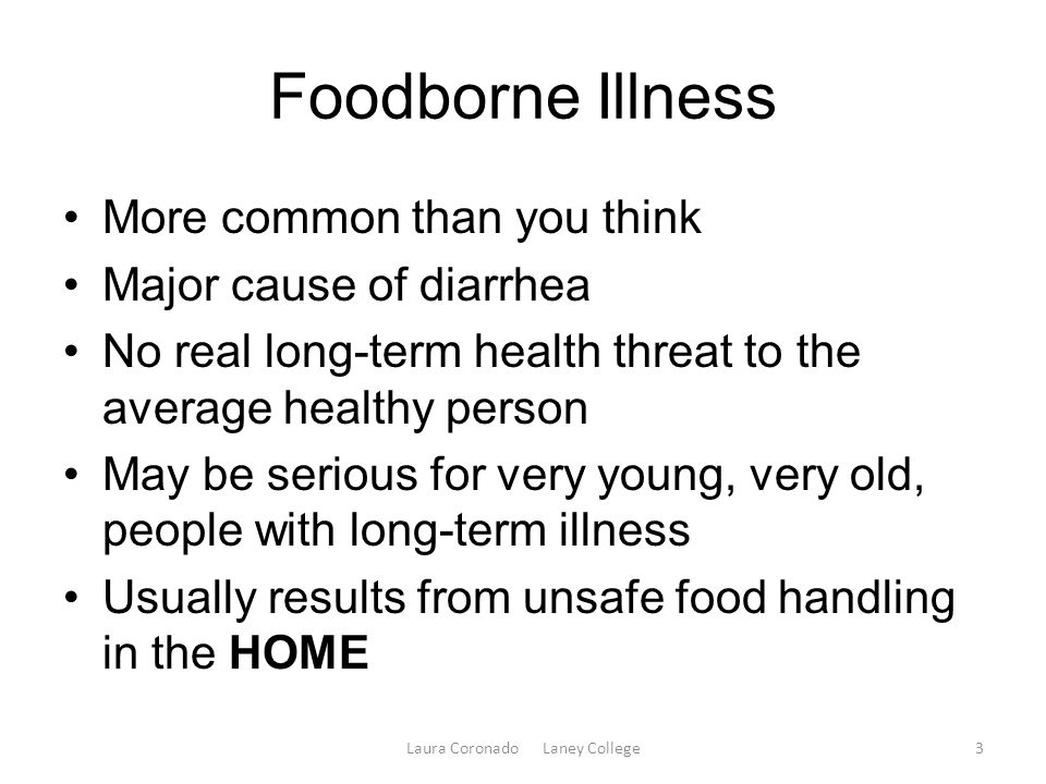 Foodborne Illness More common than you think Major cause of diarrhea No real long-term health threat to the average healthy person May be serious for very young, very old, people with long-term illness Usually results from unsafe food handling in the HOME Laura Coronado Laney College3