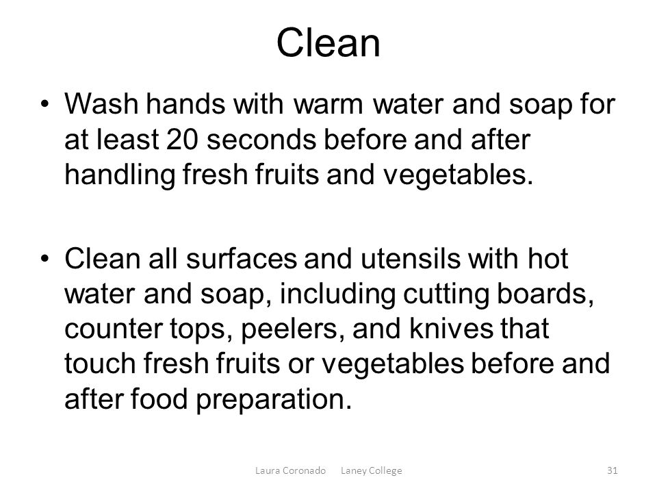 Clean Wash hands with warm water and soap for at least 20 seconds before and after handling fresh fruits and vegetables.