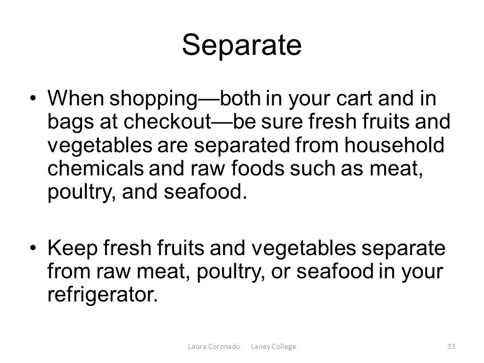 Separate When shopping—both in your cart and in bags at checkout—be sure fresh fruits and vegetables are separated from household chemicals and raw foods such as meat, poultry, and seafood.