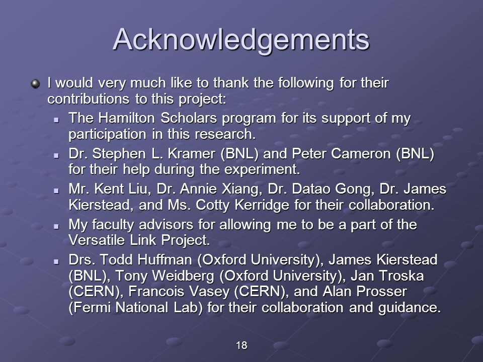 18 Acknowledgements I would very much like to thank the following for their contributions to this project: The Hamilton Scholars program for its support of my participation in this research.